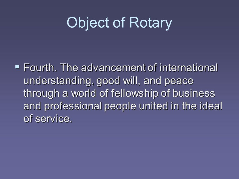 Object of Rotary  Fourth. The advancement of international understanding, good will, and peace through a world of fellowship of business and professi