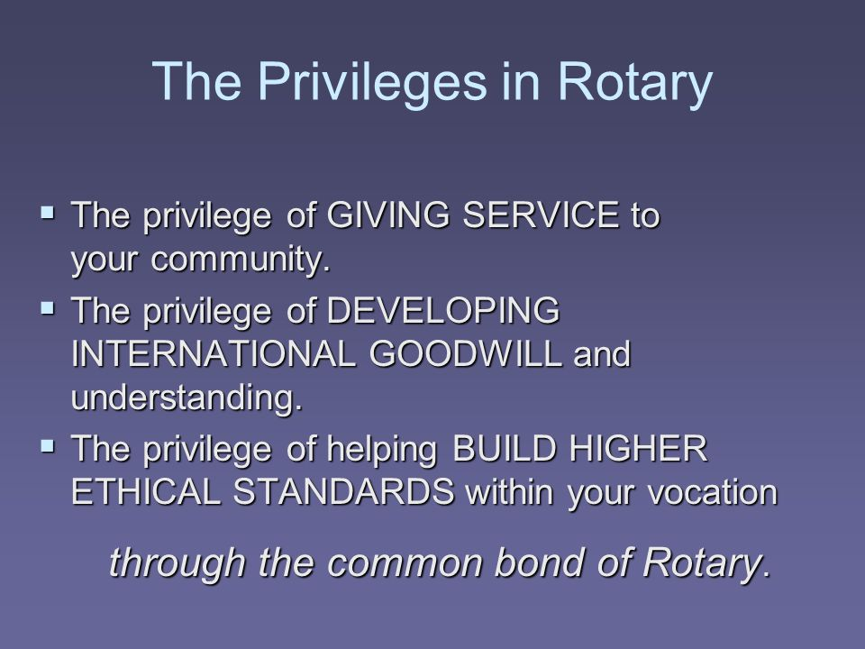 The Privileges in Rotary  The privilege of GIVING SERVICE to your community.  The privilege of DEVELOPING INTERNATIONAL GOODWILL and understanding.