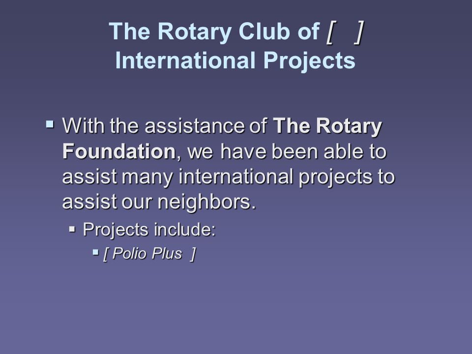 [ ] The Rotary Club of [ ] International Projects  With the assistance of The Rotary Foundation, we have been able to assist many international proje