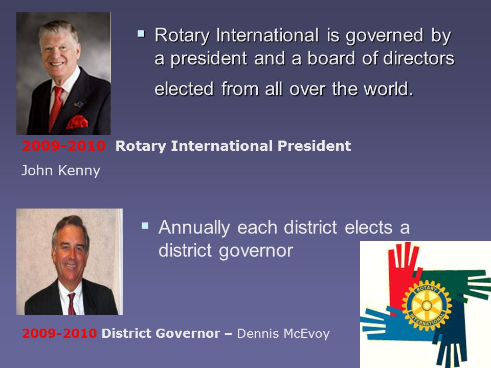  Rotary International is governed by a president and a board of directors elected from all over the world.  Annually each district elects a district