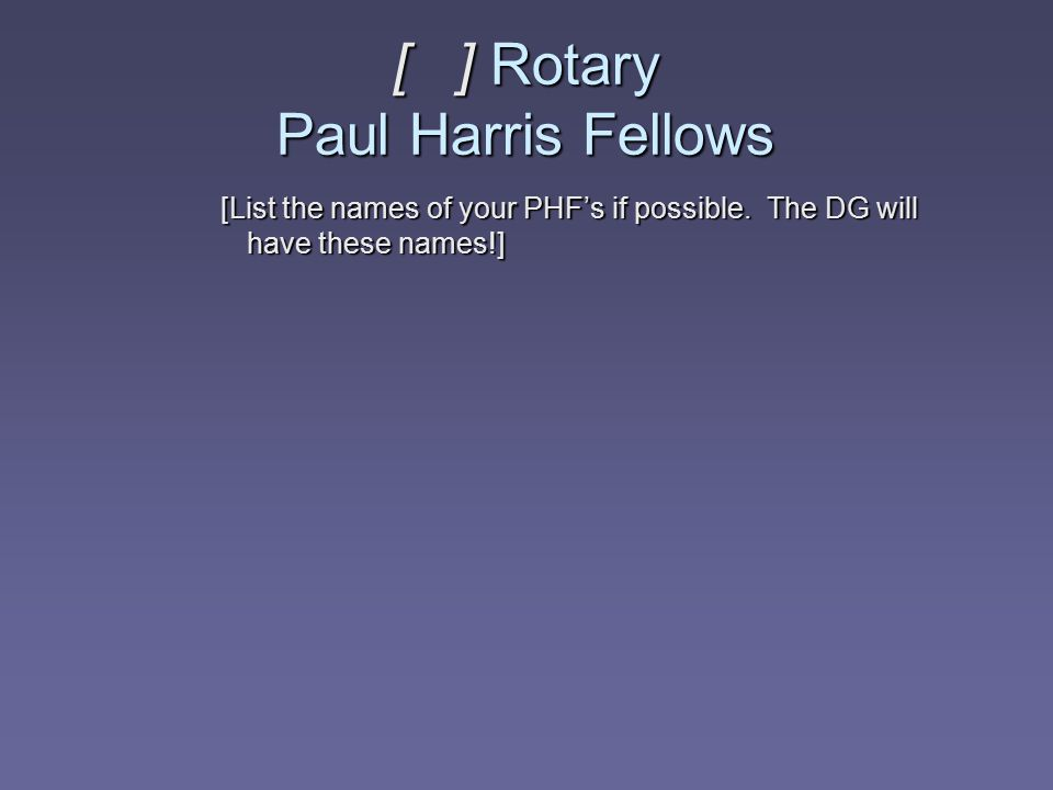 [ ] Rotary Paul Harris Fellows [List the names of your PHF's if possible. The DG will have these names!]