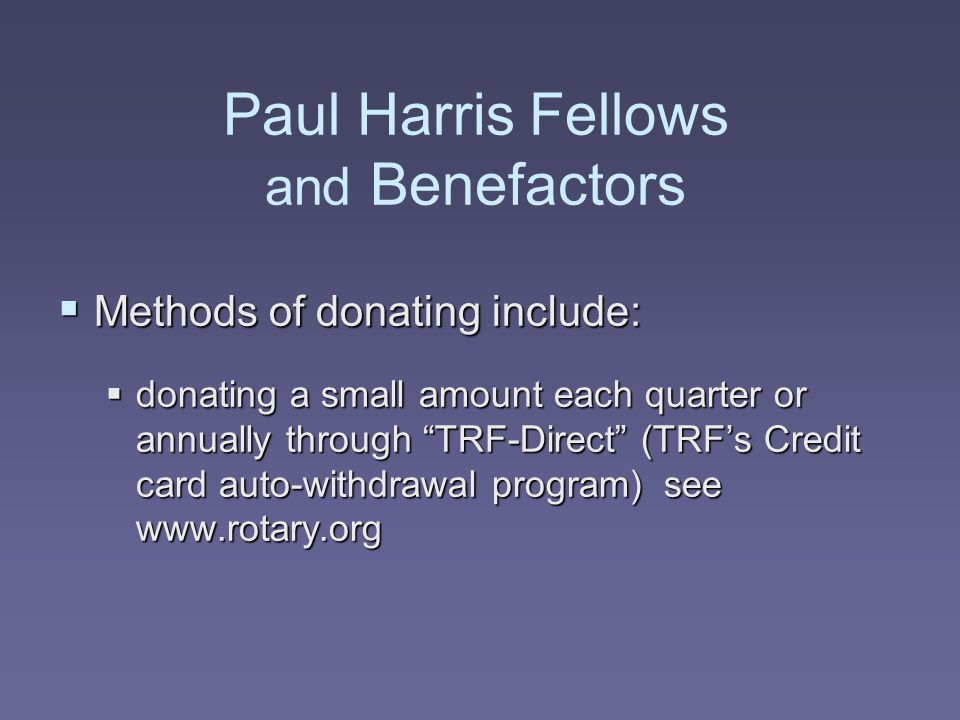 """Paul Harris Fellows and Benefactors  Methods of donating include:  donating a small amount each quarter or annually through """"TRF-Direct"""" (TRF's Cred"""