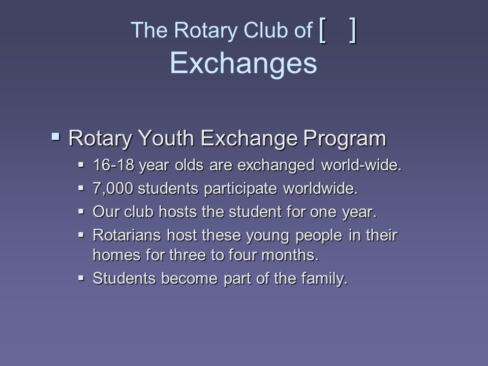[ ] The Rotary Club of [ ] Exchanges  Rotary Youth Exchange Program  16-18 year olds are exchanged world-wide.  7,000 students participate worldwid