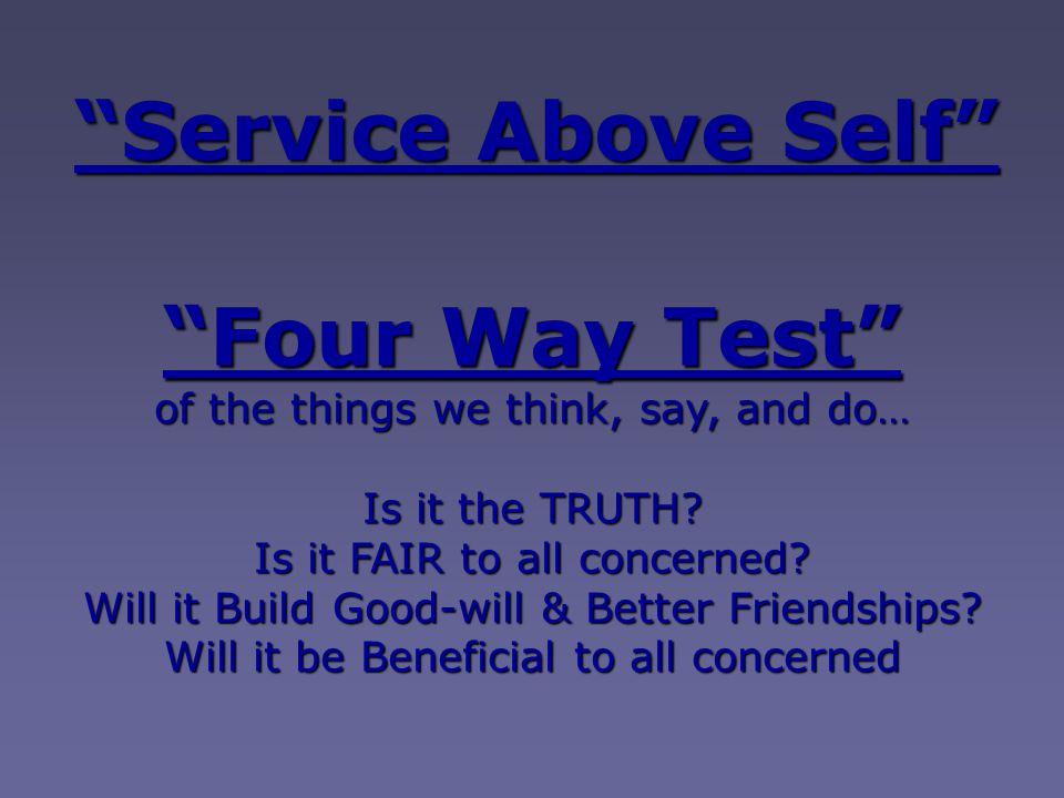 """""""Service Above Self"""" """"Four Way Test"""" of the things we think, say, and do… Is it the TRUTH? Is it FAIR to all concerned? Will it Build Good-will & Bett"""