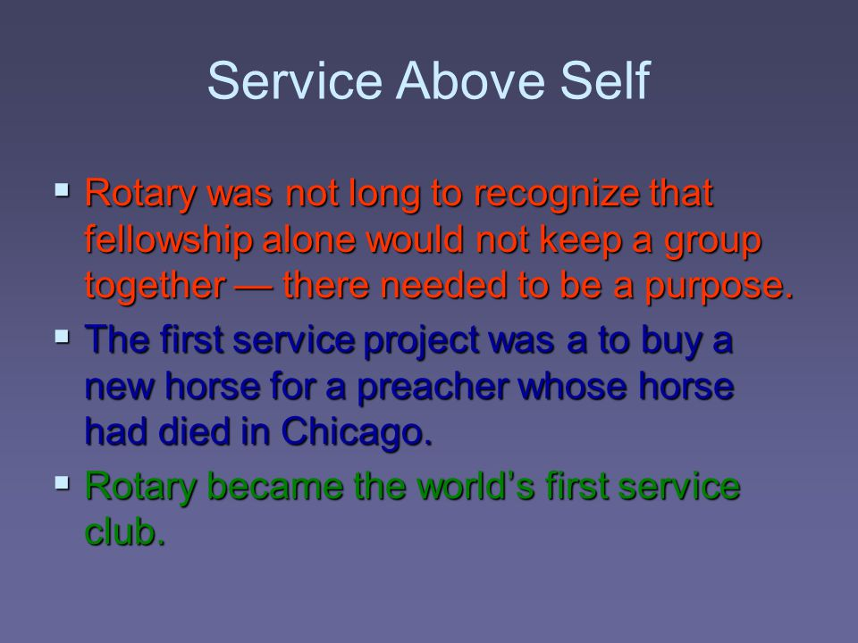 Service Above Self  Rotary was not long to recognize that fellowship alone would not keep a group together — there needed to be a purpose.  The firs