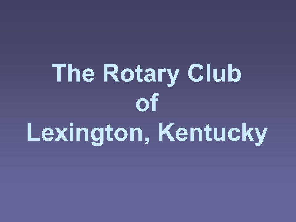 The Rotary Club of Lexington, Kentucky History  Chartered [ ]  Sponsored by the Rotary Club of [ ].