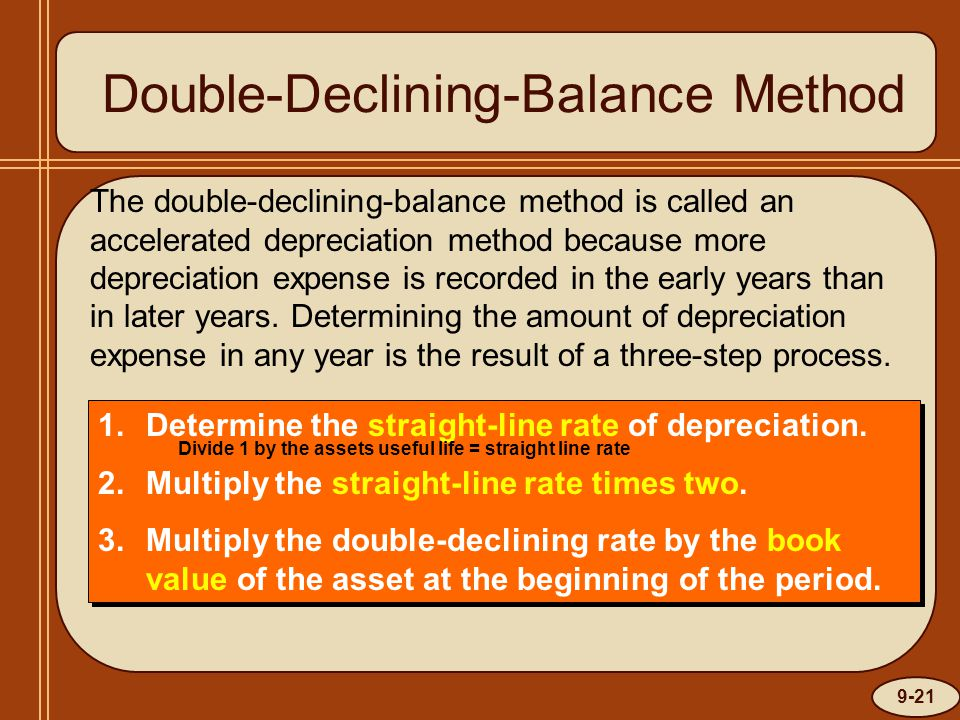 9-21 Double-Declining-Balance Method The double-declining-balance method is called an accelerated depreciation method because more depreciation expens