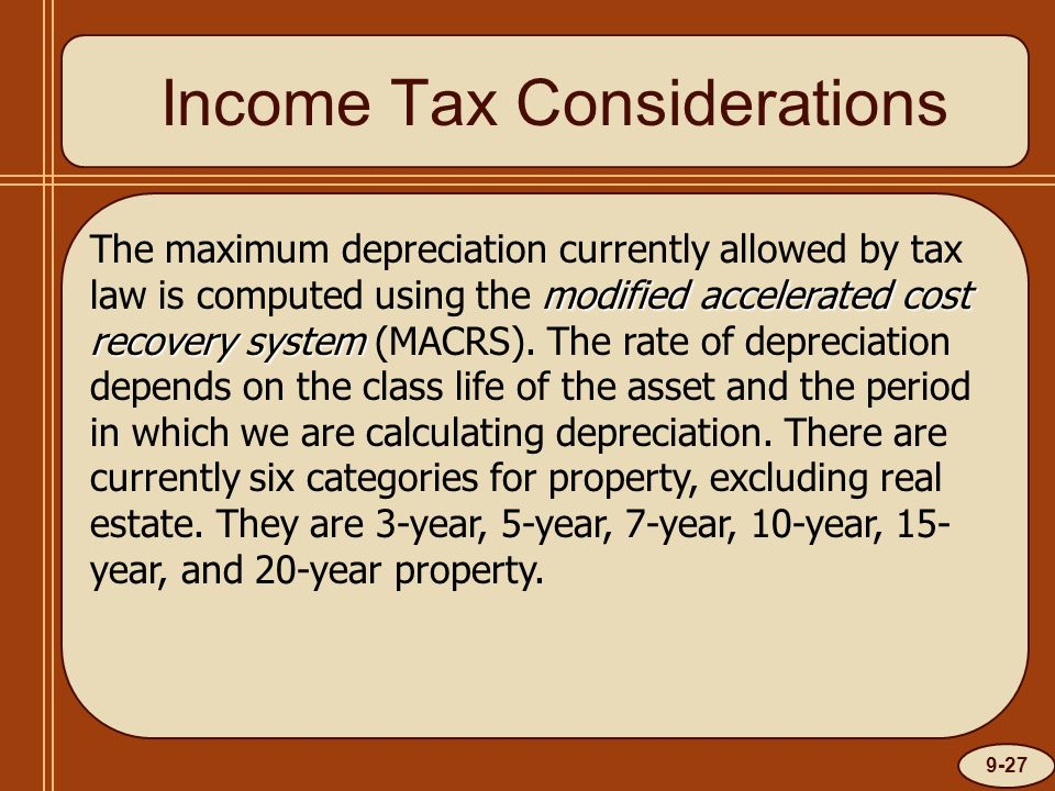 9-27 Income Tax Considerations modified accelerated cost recovery system The maximum depreciation currently allowed by tax law is computed using the m
