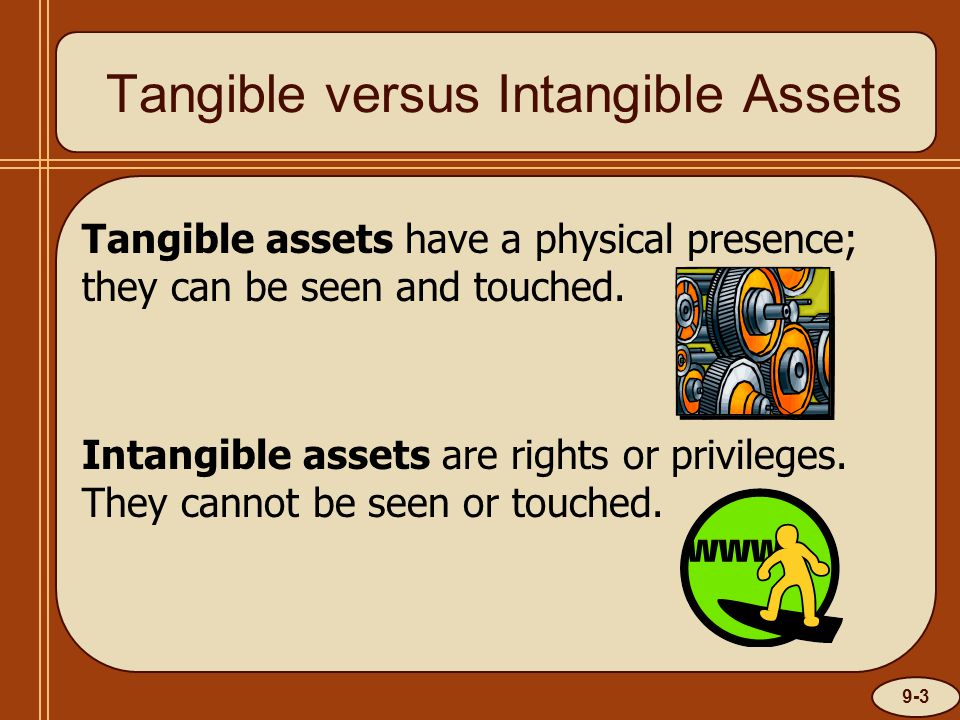 9-3 Tangible versus Intangible Assets Tangible assets have a physical presence; they can be seen and touched. Intangible assets are rights or privileg