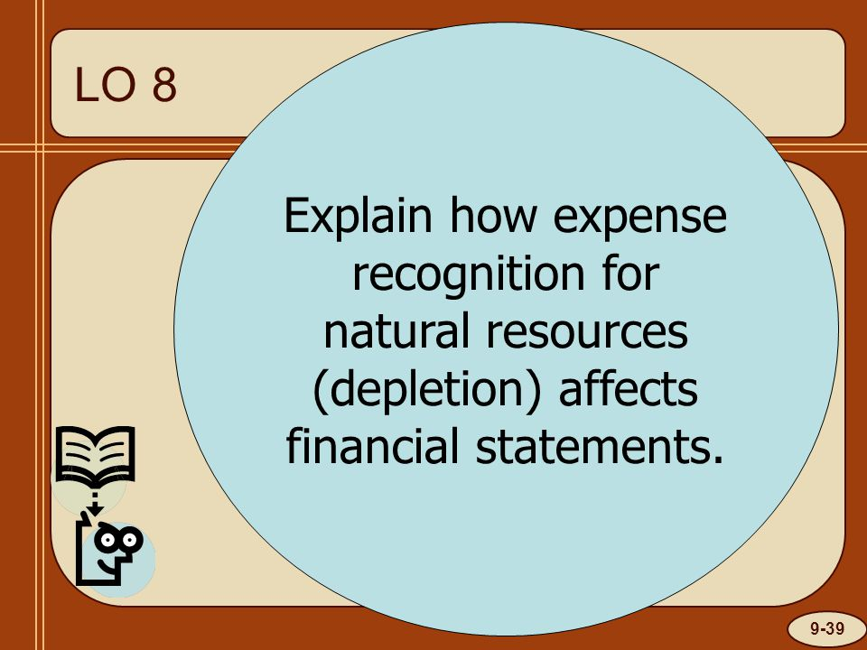 9-39 LO 1 Explain how expense recognition for natural resources (depletion) affects financial statements.