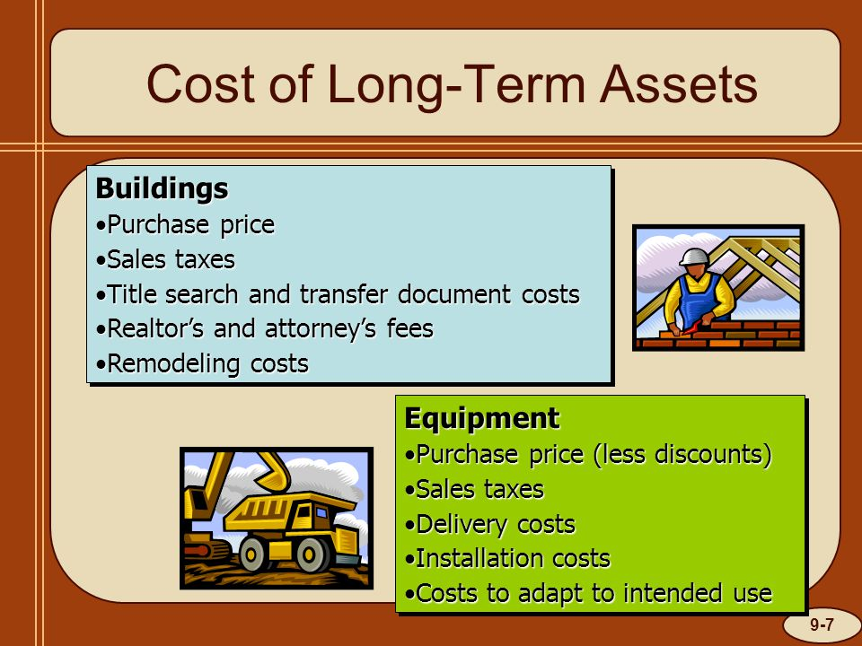 9-8 Cost of Long-Term Assets Land Purchase pricePurchase price Sales taxesSales taxes Title search and transfer document costsTitle search and transfer document costs Realtor's and attorney's feesRealtor's and attorney's fees Costs of removal of old buildingsCosts of removal of old buildings Grading costsGrading costsLand Purchase pricePurchase price Sales taxesSales taxes Title search and transfer document costsTitle search and transfer document costs Realtor's and attorney's feesRealtor's and attorney's fees Costs of removal of old buildingsCosts of removal of old buildings Grading costsGrading costs