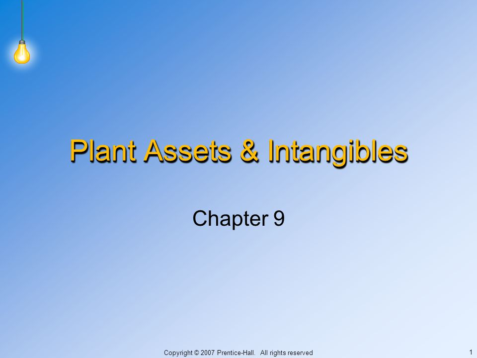 Copyright © 2007 Prentice-Hall. All rights reserved 1 Plant Assets & Intangibles Chapter 9