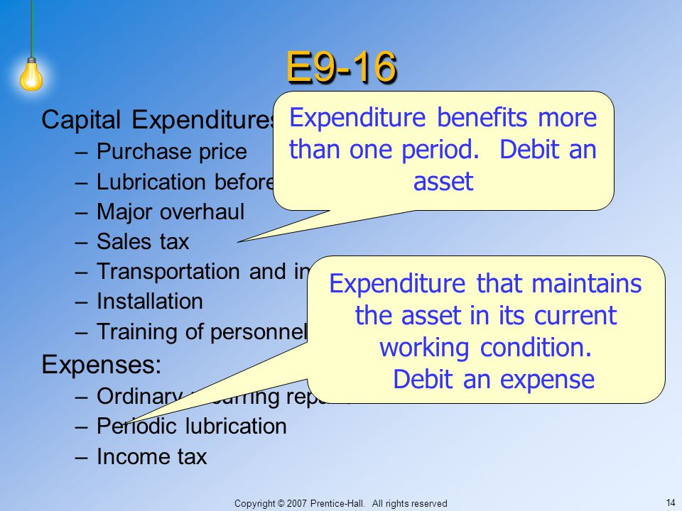 Copyright © 2007 Prentice-Hall. All rights reserved 14 E9-16E9-16 Capital Expenditures –Purchase price –Lubrication before machine is placed in servic