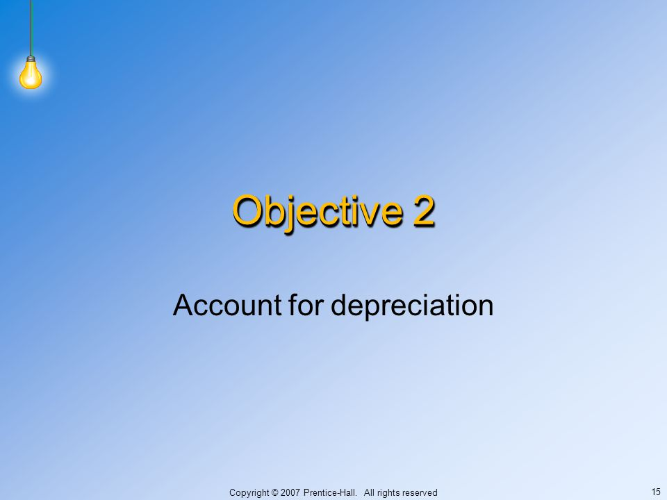 Copyright © 2007 Prentice-Hall. All rights reserved 15 Objective 2 Account for depreciation