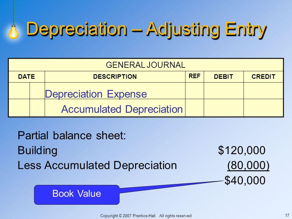 Copyright © 2007 Prentice-Hall. All rights reserved 17 Depreciation – Adjusting Entry GENERAL JOURNAL DATEDESCRIPTION REF DEBITCREDIT Depreciation Exp