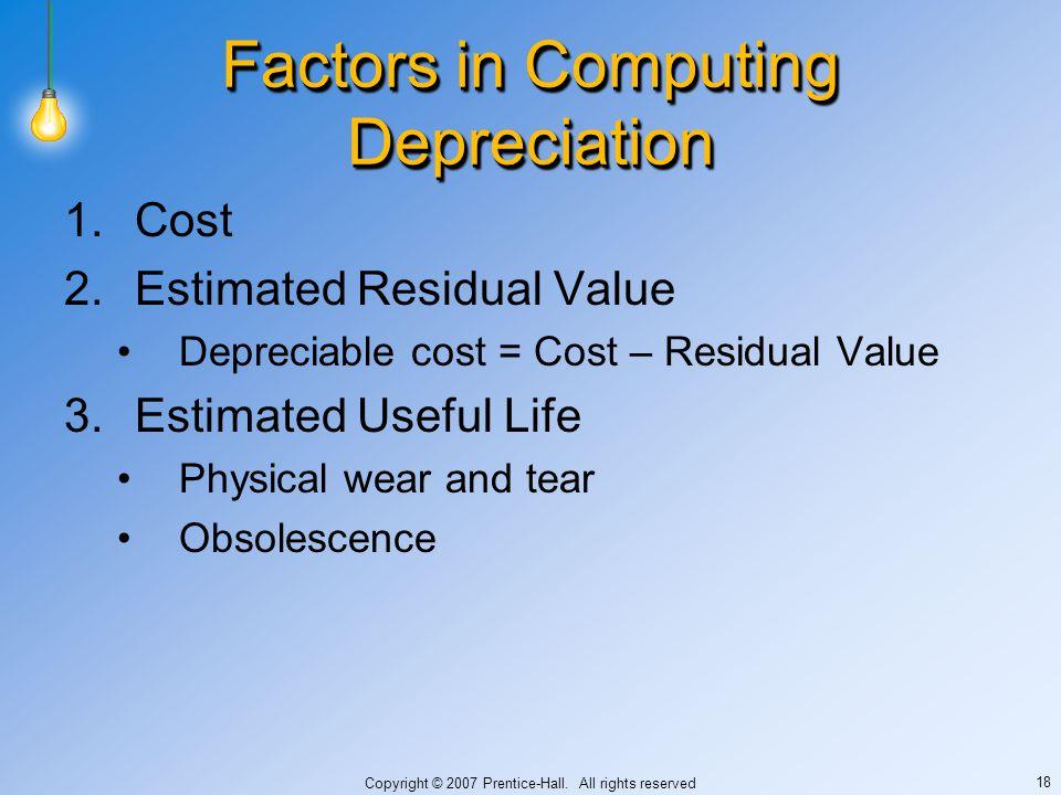 Copyright © 2007 Prentice-Hall. All rights reserved 18 Factors in Computing Depreciation 1.Cost 2.Estimated Residual Value Depreciable cost = Cost – R