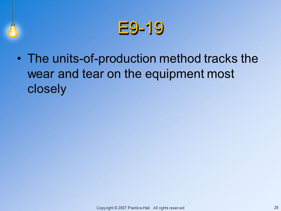 Copyright © 2007 Prentice-Hall. All rights reserved 28 E9-19E9-19 The units-of-production method tracks the wear and tear on the equipment most closel