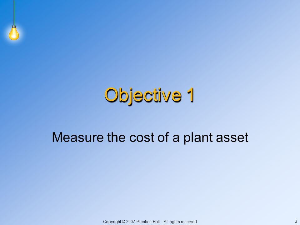 Copyright © 2007 Prentice-Hall. All rights reserved 3 Objective 1 Measure the cost of a plant asset