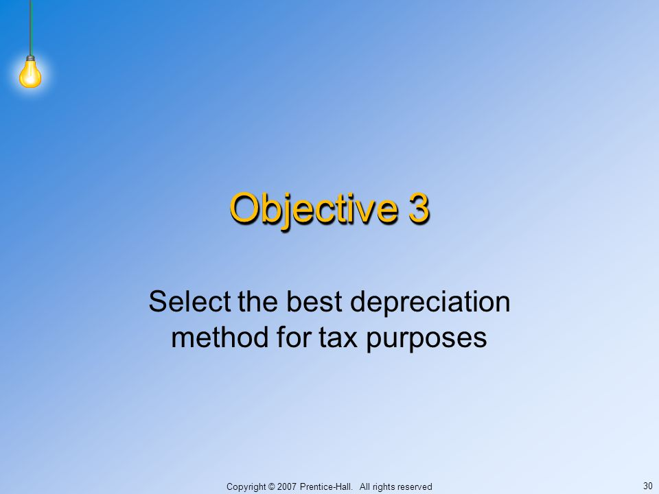 Copyright © 2007 Prentice-Hall. All rights reserved 30 Objective 3 Select the best depreciation method for tax purposes