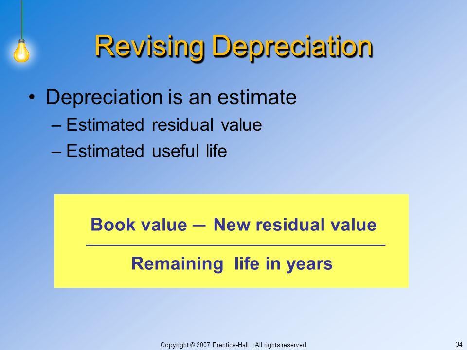 Copyright © 2007 Prentice-Hall. All rights reserved 34 Revising Depreciation Depreciation is an estimate –Estimated residual value –Estimated useful l