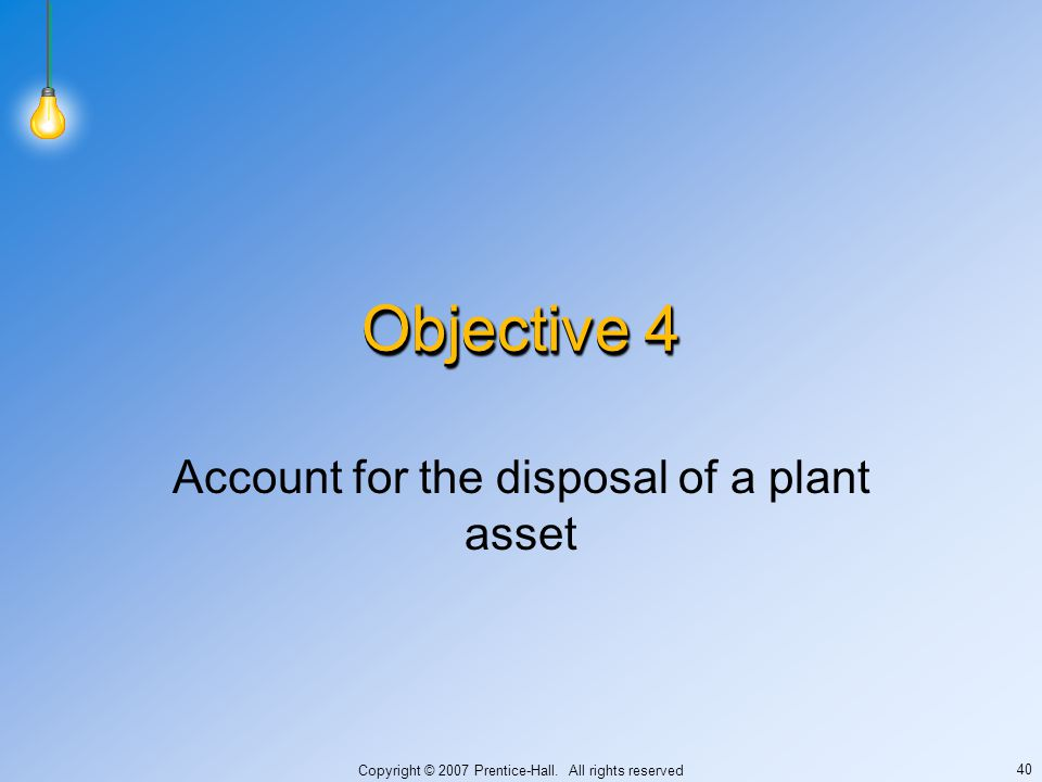 Copyright © 2007 Prentice-Hall. All rights reserved 40 Objective 4 Account for the disposal of a plant asset