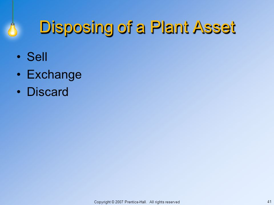 Copyright © 2007 Prentice-Hall. All rights reserved 41 Disposing of a Plant Asset Sell Exchange Discard