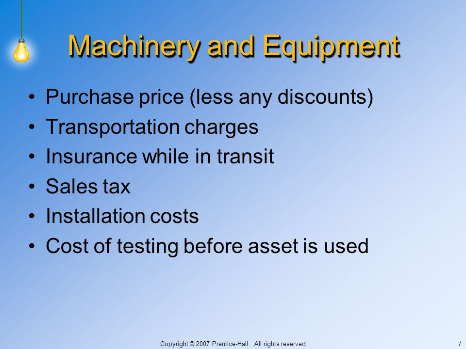 Copyright © 2007 Prentice-Hall. All rights reserved 7 Machinery and Equipment Purchase price (less any discounts) Transportation charges Insurance whi