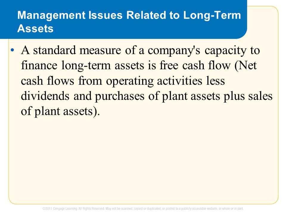 Management Issues Related to Long-Term Assets A standard measure of a company s capacity to finance long-term assets is free cash flow (Net cash flows from operating activities less dividends and purchases of plant assets plus sales of plant assets).