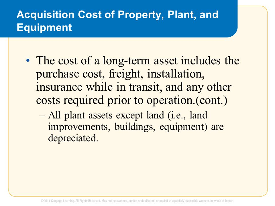 Acquisition Cost of Property, Plant, and Equipment The cost of a long-term asset includes the purchase cost, freight, installation, insurance while in transit, and any other costs required prior to operation.(cont.) –All plant assets except land (i.e., land improvements, buildings, equipment) are depreciated.