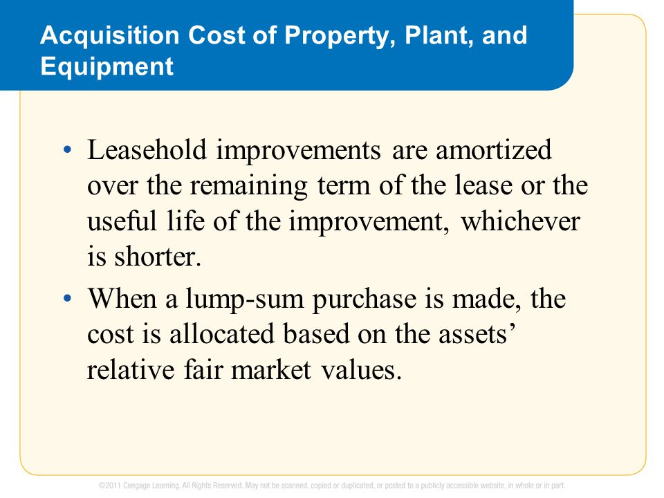 Acquisition Cost of Property, Plant, and Equipment Leasehold improvements are amortized over the remaining term of the lease or the useful life of the improvement, whichever is shorter.