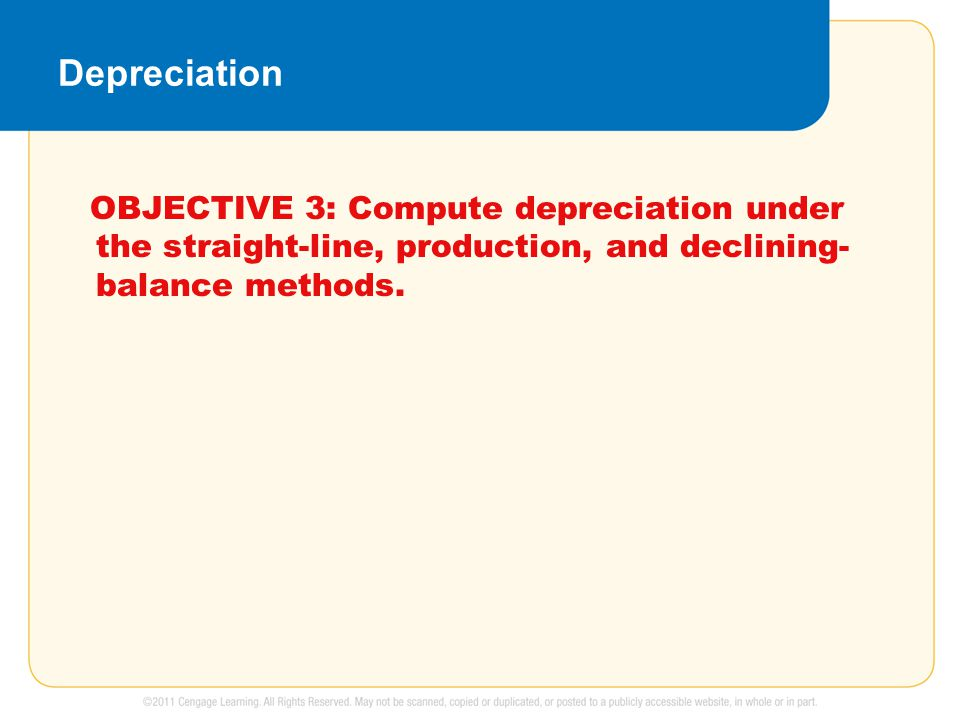Depreciation OBJECTIVE 3: Compute depreciation under the straight-line, production, and declining- balance methods.