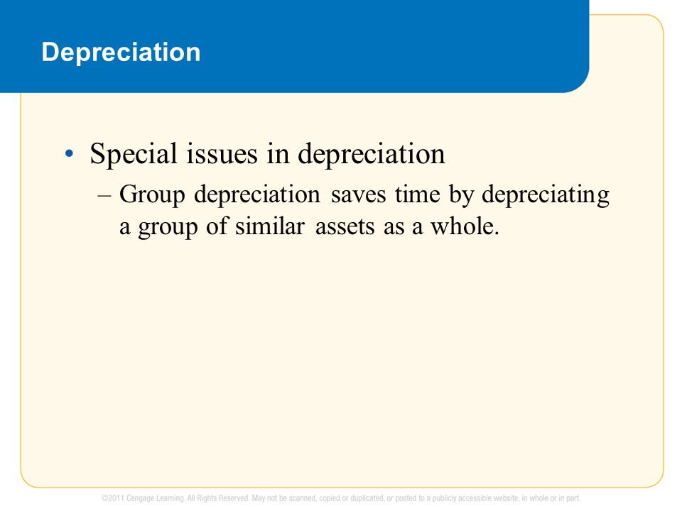 Depreciation Special issues in depreciation –Group depreciation saves time by depreciating a group of similar assets as a whole.