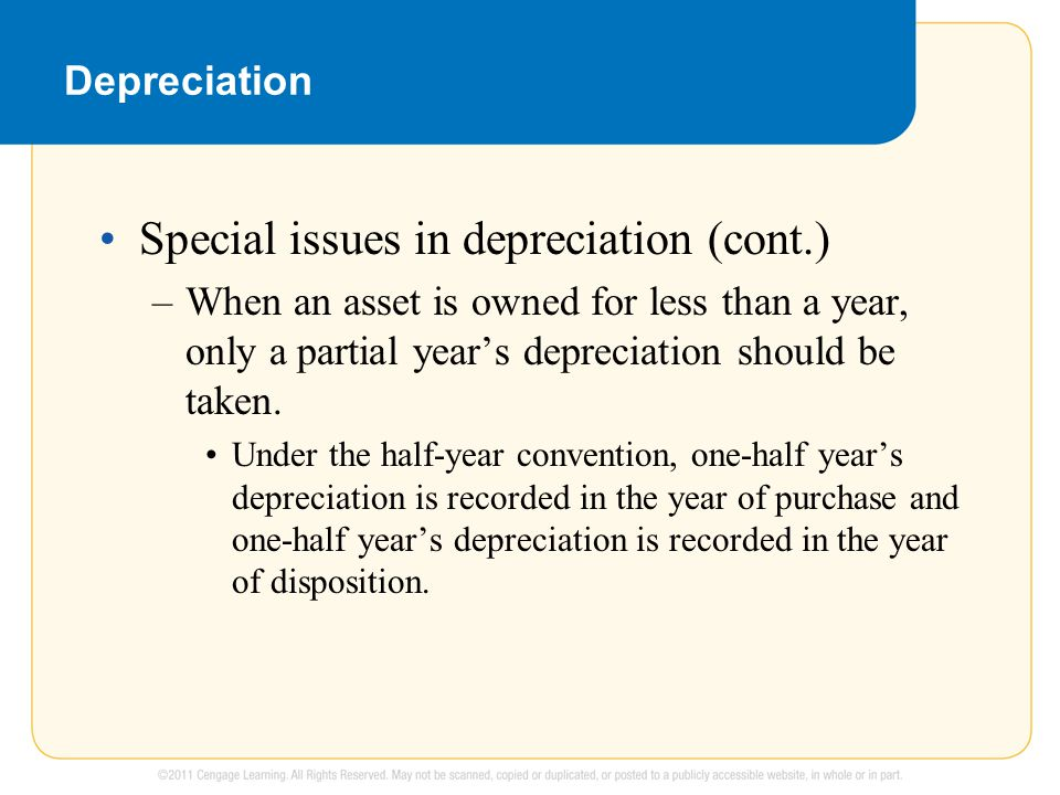Depreciation Special issues in depreciation (cont.) –When an asset is owned for less than a year, only a partial year's depreciation should be taken.