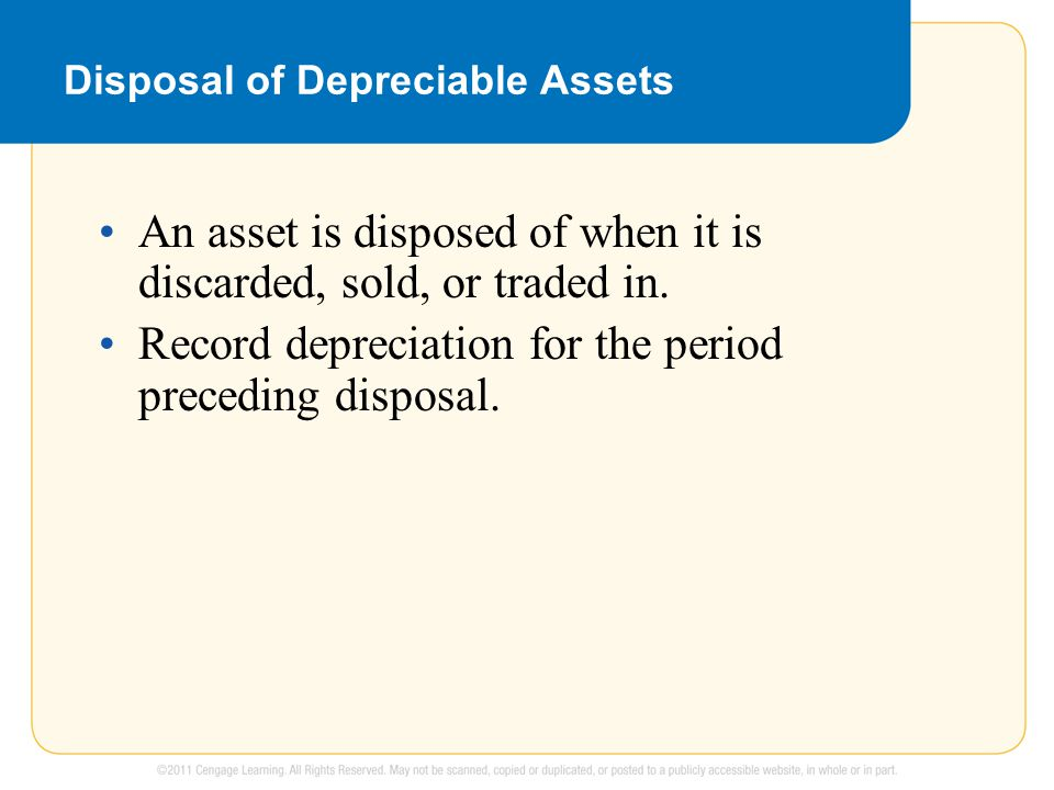 Disposal of Depreciable Assets An asset is disposed of when it is discarded, sold, or traded in.