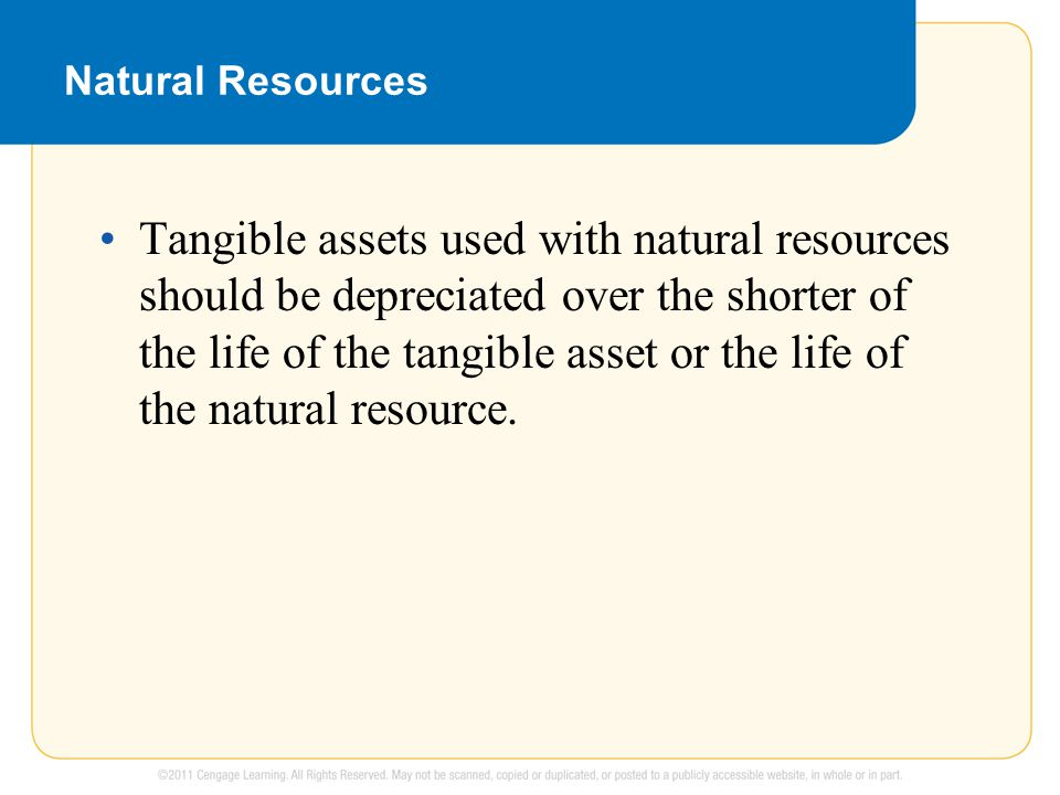 Natural Resources Tangible assets used with natural resources should be depreciated over the shorter of the life of the tangible asset or the life of the natural resource.