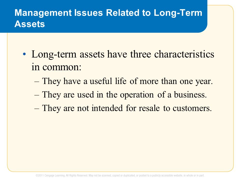 Management Issues Related to Long-Term Assets Long-term assets have three characteristics in common: –They have a useful life of more than one year.