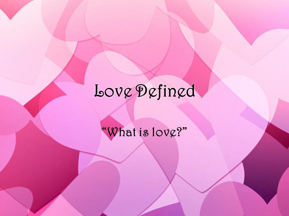 Love Defined What is love?