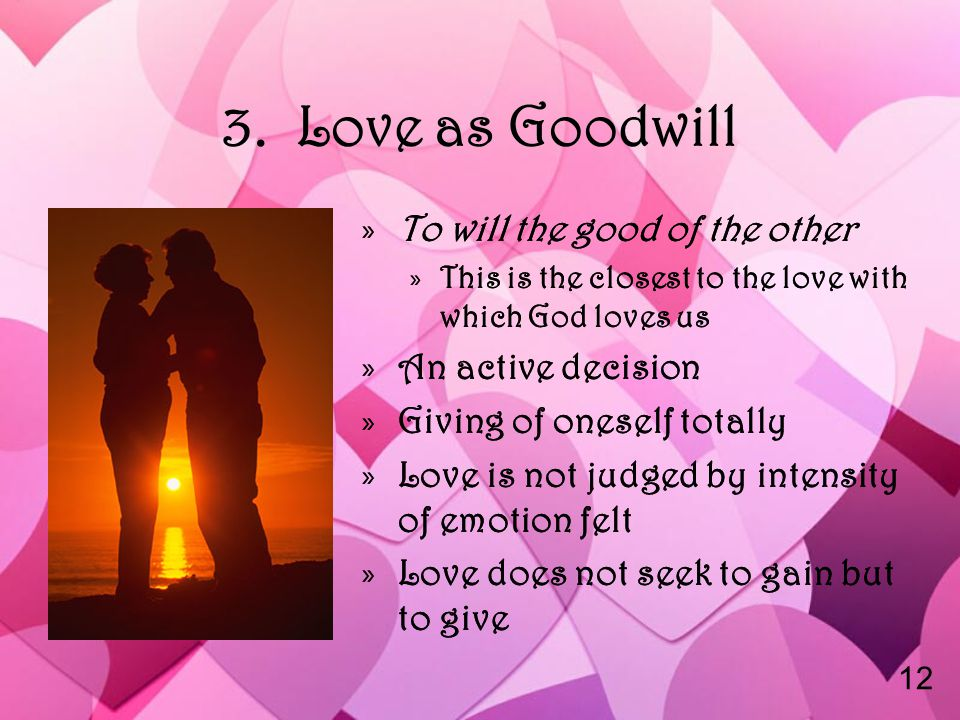 3. Love as Goodwill »To will the good of the other »This is the closest to the love with which God loves us »An active decision »Giving of oneself tot