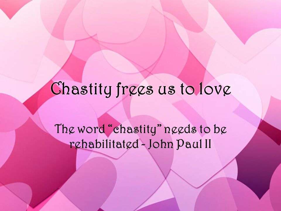 Chastity frees us to love The word chastity needs to be rehabilitated - John Paul II