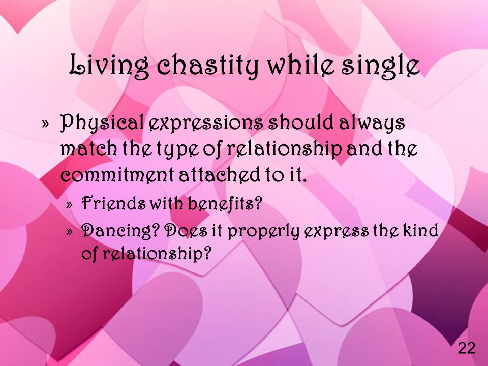 Living chastity while single »Physical expressions should always match the type of relationship and the commitment attached to it.