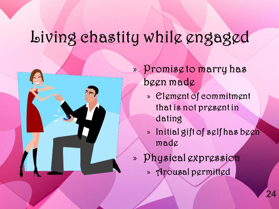 Living chastity while engaged »Promise to marry has been made »Element of commitment that is not present in dating »Initial gift of self has been made »Physical expression »Arousal permitted 24