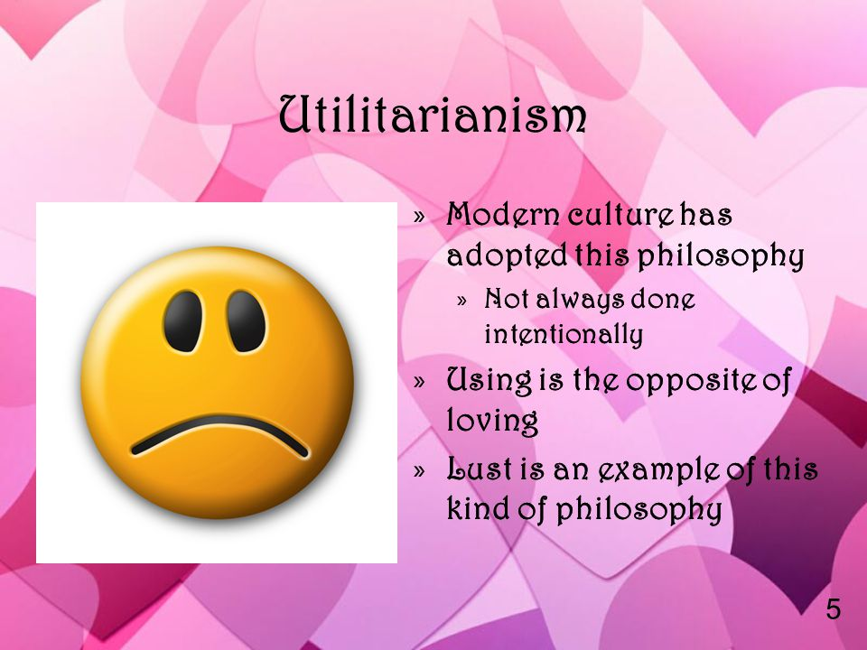 Utilitarianism »Modern culture has adopted this philosophy »Not always done intentionally »Using is the opposite of loving »Lust is an example of this kind of philosophy 5