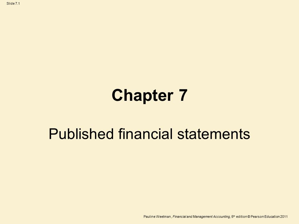 Slide 7.1 Pauline Weetman, Financial and Management Accounting, 5 th edition © Pearson Education 2011 Chapter 7 Published financial statements