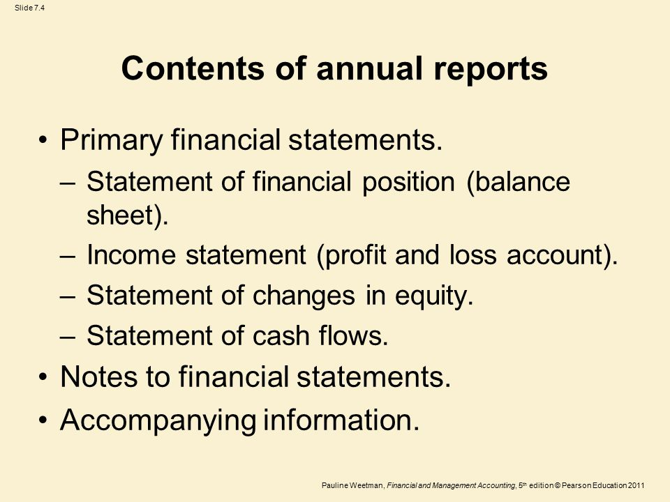Slide 7.4 Pauline Weetman, Financial and Management Accounting, 5 th edition © Pearson Education 2011 Contents of annual reports Primary financial statements.