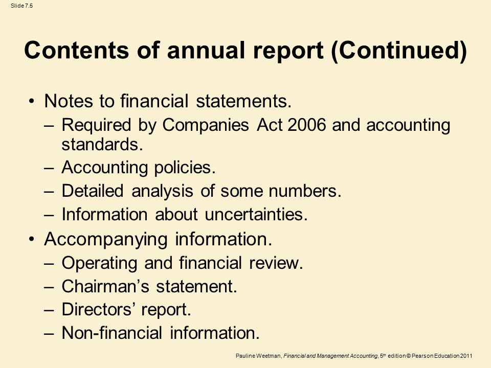 Slide 7.5 Pauline Weetman, Financial and Management Accounting, 5 th edition © Pearson Education 2011 Contents of annual report (Continued) Notes to financial statements.