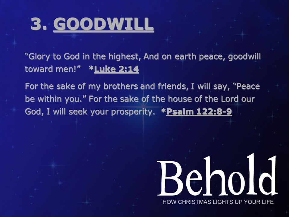 "3. GOODWILL 3. GOODWILL ""Glory to God in the highest, And on earth peace, goodwill toward men!"" *Luke 2:14 For the sake of my brothers and friends, I"