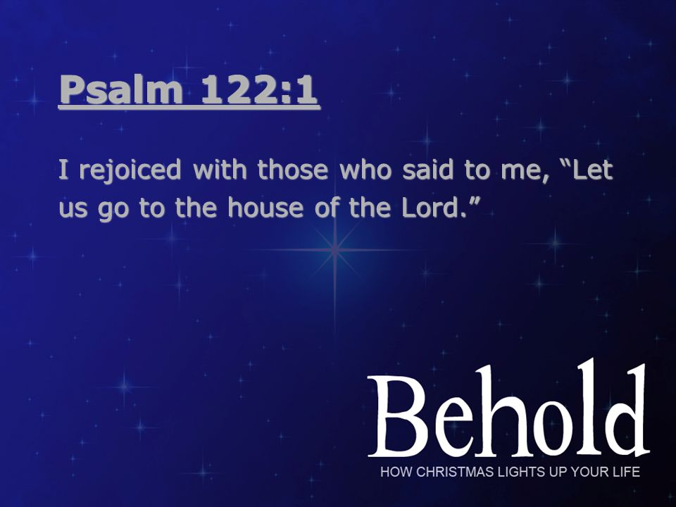 Psalm 122:1 I rejoiced with those who said to me, Let us go to the house of the Lord.