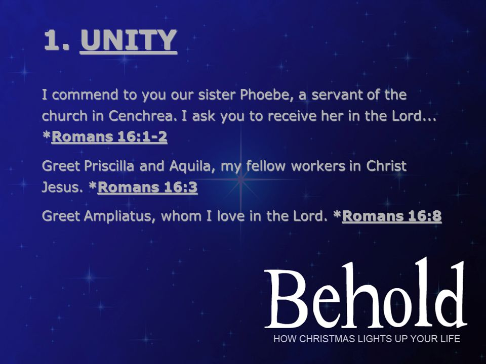 1.UNITY I commend to you our sister Phoebe, a servant of the church in Cenchrea.