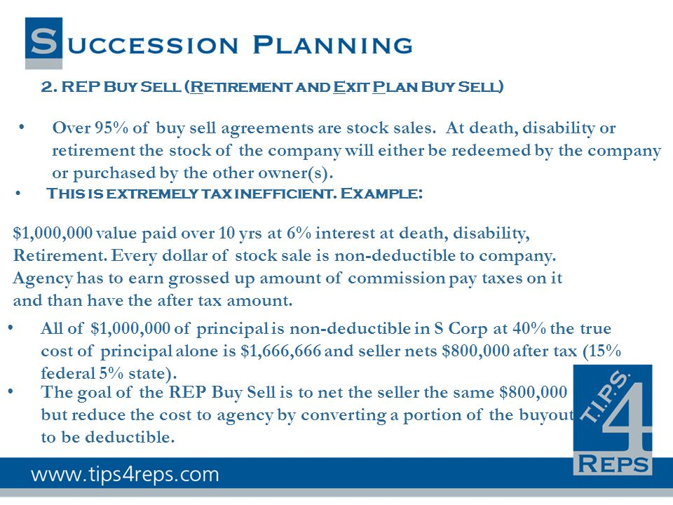 2. REP Buy Sell (Retirement and Exit Plan Buy Sell) Over 95% of buy sell agreements are stock sales. At death, disability or retirement the stock of t