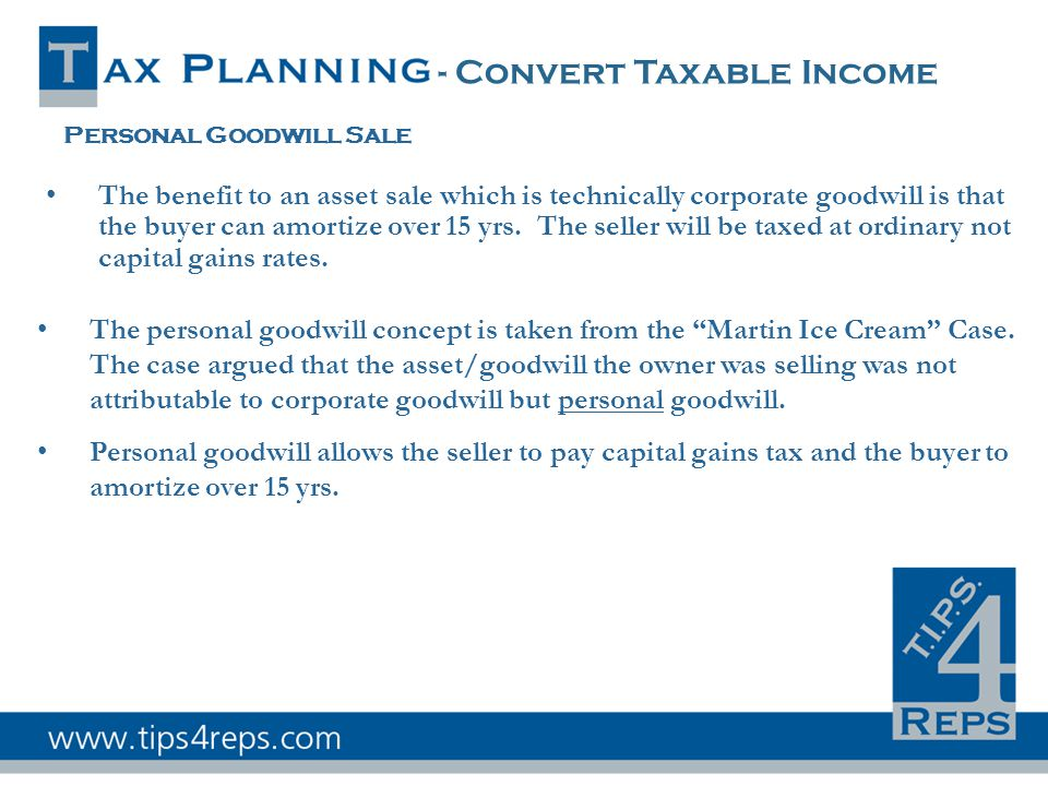 - Convert Taxable Income Personal Goodwill Sale The benefit to an asset sale which is technically corporate goodwill is that the buyer can amortize over 15 yrs.